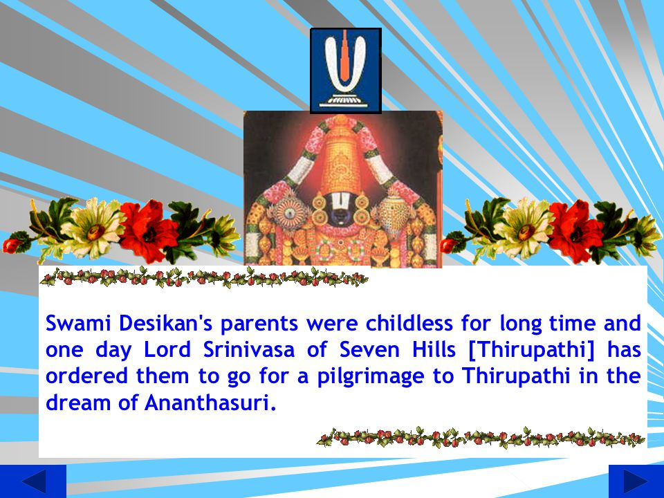 Swami Desikan s parents were childless for long time and one day Lord Srinivasa of Seven Hills [Thirupathi] has ordered them to go for a pilgrimage to Thirupathi in the dream of Ananthasuri.